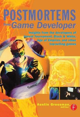 Postmortems from Game Developer: Insights from the Developers of Unreal Tournament, Black & White, Age of Empire, and Other Top-Selling Games by Austin Grossman