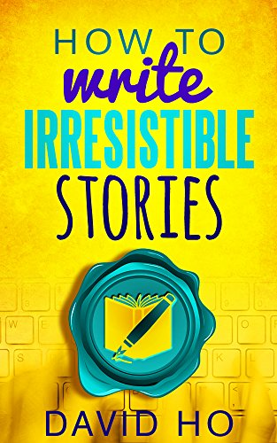 How To Write Irresistible Stories by David Ho, Rebecca Patrick-Howard
