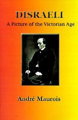 Disraeli: A Picture of the Victorian Age by Hamish Miles, André Maurois