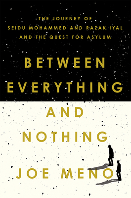 Between Everything and Nothing: The Journey of Seidu Mohammed and Razak Iyal and the Quest for Asylum by Joe Meno
