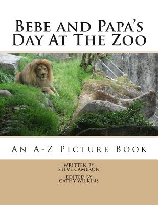 Bebe and Papa's Day At The Zoo: An A -Z Picture Book by Steve Cameron