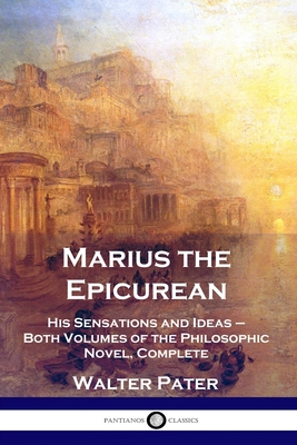 Marius the Epicurean: His Sensations and Ideas - Both Volumes of the Philosophic Novel, Complete by Walter Pater