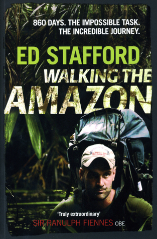 Walking the Amazon: 860 Days. The Impossible Task. The Incredible Journey by Ed Stafford