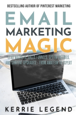 Email Marketing Magic: Lead Magnets, Sales Funnels, Opt-in Freebies, and Content Upgrades - from Amateur to Expert by Kerrie Legend