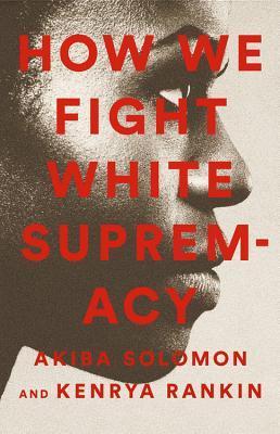 How We Fight White Supremacy by Kenrya Rankin, Akiba Solomon