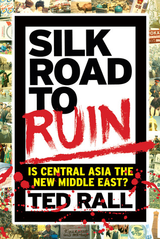 Silk Road to Ruin: Is Central Asia the New Middle East? by Ted Rall