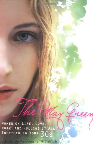 The May Queen: Women on Life, Love, Work, and Pulling It All Together in Your 30s by Heather Juergensen, Jennifer Weiner, Kim Askew, Michelle Richmonds, Andrea N. Richesin, Julianna Baggott, Samina Ali, Meghan Daum