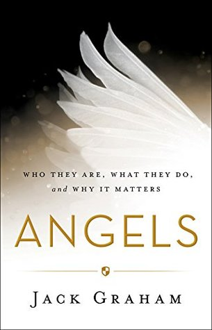 Angels: Who They Are, What They Do, and Why It Matters by Jack Graham