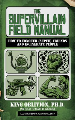 The Supervillain Field Manual: How to Conquer (Super) Friends and Incinerate People by King Oblivion