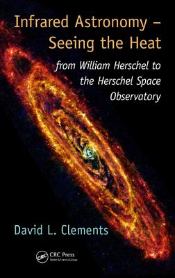 Infrared Astronomy - Seeing the Heat: From William Herschel to the Herschel Space Observatory by David L. Clements