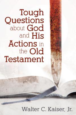 Tough Questions about God and His Actions in the Old Testament by Walter Kaiser
