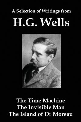 A Selection of Writings from Hg Wells: The Time Machine, the Invisible Man, the Island of Dr Moreau by H. G. Wells