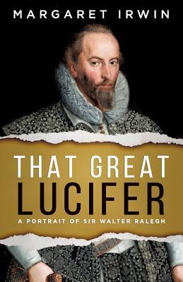That Great Lucifer: A Portrait of Sir Walter Ralegh by Margaret Irwin