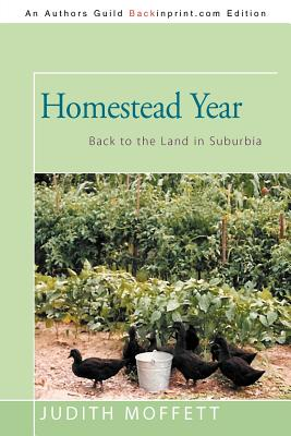 Homestead Year: Back to the Land in Suburbia by Judith Moffett
