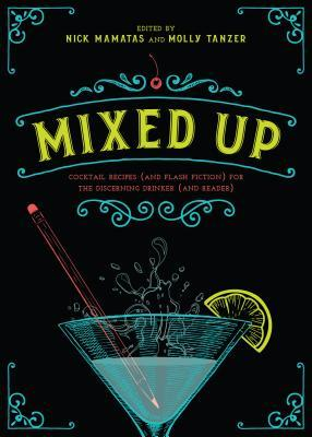 Mixed Up: Cocktail Recipes (and Flash Fiction) for the Discerning Drinker (and Reader) by Molly Tanzer, Nick Mamatas, Selena Chambers