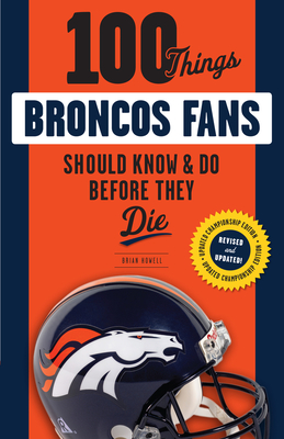100 Things Broncos Fans Should Know & Do Before They Die by Brian Howell