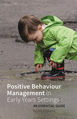 Positive Behaviour Management in Early Years Settings: An Essential Guide by Liz Williams