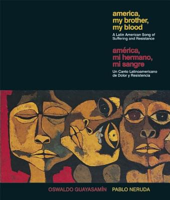 America My Brother, My Blood / America, Mi Hermano, Mi Sangre: A Latin American Song of Suffering and Resistance by Pablo Neruda