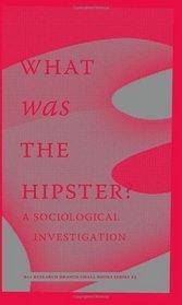 What Was the Hipster? A Sociological Investigation by Jace Clayton, Rob Moor, Patrice Evans, Rob Horning, Jennifer Baumgardner, Christian Lorentzen, Kathleen Ross, Dayna Tortorici, Reid Pillifant, Christopher Glazek, Mark Greif, Margo Jefferson, n+1