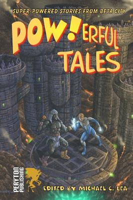 POW!erful Tales: Super-Powered Stories from Beta City by Michael C. Lea