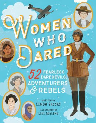 Women Who Dared: 52 Stories of Fearless Daredevils, Adventurers, and Rebels by Linda Skeers