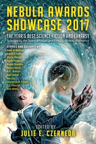 Nebula Awards Showcase 2017 by Fran Wilde, Sarah Pinsker, Alyssa Wong, Julie E. Czerneda, Naomi Novik, Nnedi Okorafor