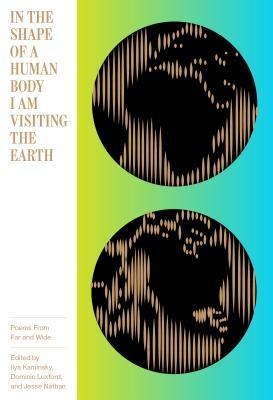 In the Shape of a Human Body I Am Visiting on Earth: Poems from Far and Wide by Ilya Kaminsky, Jesse Nathan, Dominic Luxford