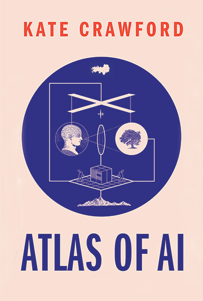 Atlas of AI: Power, Politics, and the Planetary Costs of Artificial Intelligence by Kate Crawford