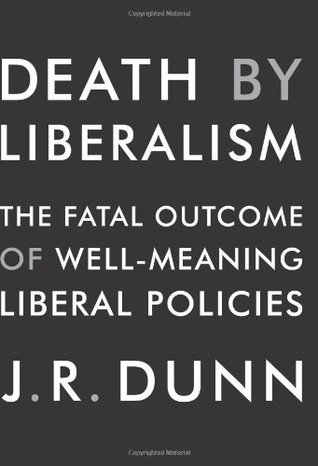 Death by Liberalism: The Fatal Outcome of Well-Meaning Liberal Policies by J.R. Dunn