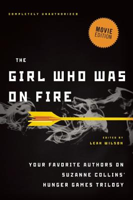 The Girl Who Was on Fire (Movie Edition): Your Favorite Authors on Suzanne Collins' Hunger Games Trilogy by