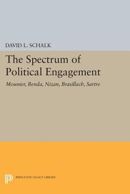 The Spectrum of Political Engagement: Mounier, Benda, Nizan, Brasillach, Sartre by David L. Schalk