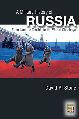 A Military History of Russia: From Ivan the Terrible to the War in Chechnya by David Stone
