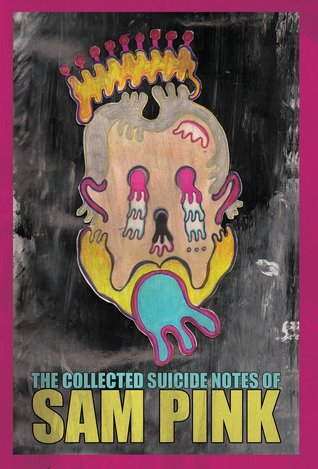 The Collected Suicide Notes of Sam Pink by Sam Pink