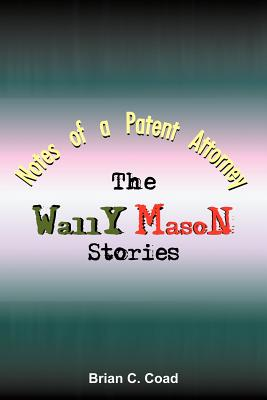 Notes of a Patent Attorney: The Wally Mason Stories by Brian C. Coad