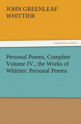 Personal Poems, Complete Volume IV., the Works of Whittier: Personal Poems (TREDITION CLASSICS) by John Greenleaf Whittier