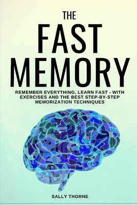 The Fast Memory: Remember Everything, Learn Fast - With Exercises and the Best Step-By-Step Memorization Techniques by Sally Thorne