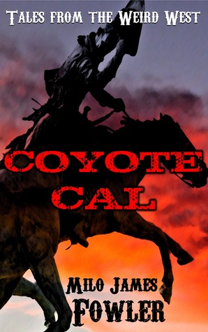 Coyote Cal: Tales from the Weird West by Milo James Fowler