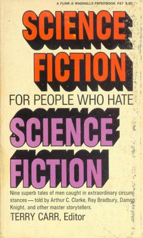 Science Fiction for People Who Hate Science Fiction by Wilmar H. Shiras, Edmond Hamilton, Fredric Brown, H.L. Gold, Avram Davidson, Damon Knight, Arthur C. Clarke, Terry Carr, Robert A. Heinlein, Ray Bradbury