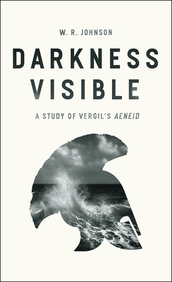 Darkness Visible: A Study of Vergil's Aeneid by W. R. Johnson