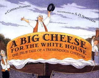 A Big Cheese for the White House: The True Tale of a Tremendous Cheddar by Candace Fleming, S.D. Schindler