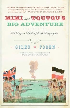 Mimi and Toutou's Big Adventure: The Bizarre Battle of Lake Tanganyika by Giles Foden