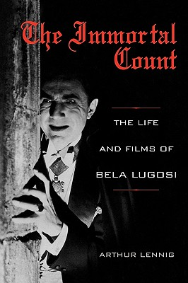 The Immortal Count: The Life and Films of Bela Lugosi by Arthur Lennig