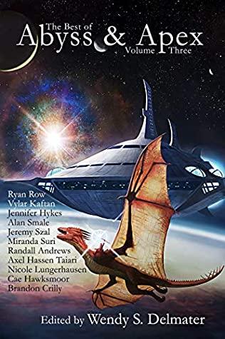 The Best of Abyss & Apex Volume 3 by Jennifer Hykes, Vylar Kaftan, Wendy S. Delmater, Holly Lyn Walrath, Ryan Row, Alan Smale