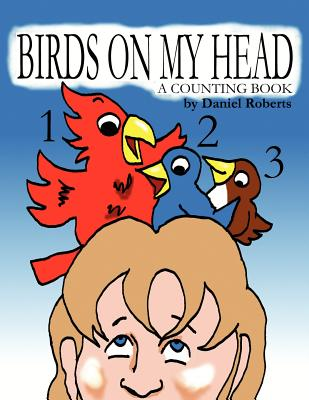 Birds on My Head: A Counting Book by Daniel Roberts