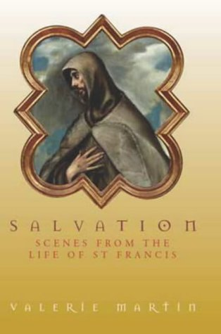 Salvation: Scenes from the Life of St Francis by Valerie Martin