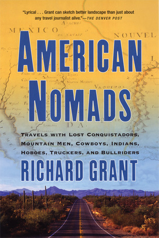American Nomads: Travels with Lost Conquistadors, Mountain Men, Cowboys, Indians, Hoboes, Truckers, and Bullriders by Richard Grant
