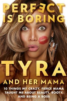 Perfect Is Boring: 10 Things My Crazy, Fierce Mama Taught Me about Beauty, Booty, and Being a Boss by Tyra Banks
