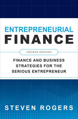 Entrepreneurial Finance, Fourth Edition: Finance and Business Strategies for the Serious Entrepreneur by Steven Rogers