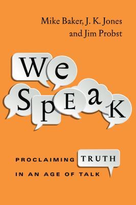 We Speak: Proclaiming Truth in an Age of Talk by Mike Baker, J. K. Jones