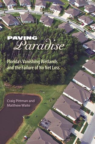 Paving Paradise: Florida's Vanishing Wetlands and the Failure of No Net Loss by Craig Pittman, Matthew Waite